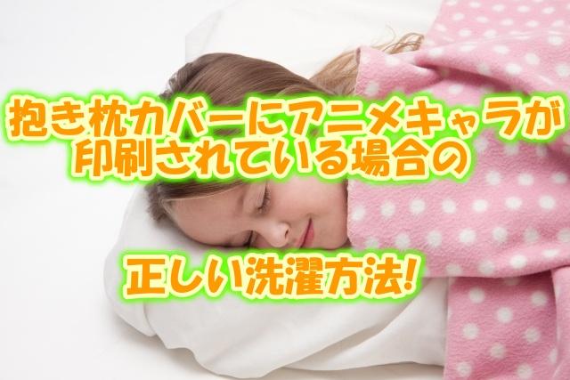 抱き枕カバーにアニメキャラが印刷されている場合の正しい洗濯方法!